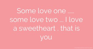 Some love one ..... some love two ... I love a sweetheart . that is you.
