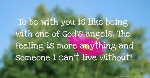 To be with you is like being with one of God's angels. The feeling is more anything and someone I can't live without!