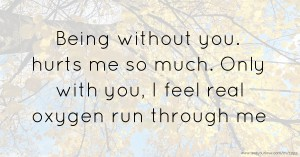 Being without you. hurts me so much. Only with you, I feel real oxygen run through me.