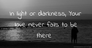 In light or darkness, Your love never fails to be there.