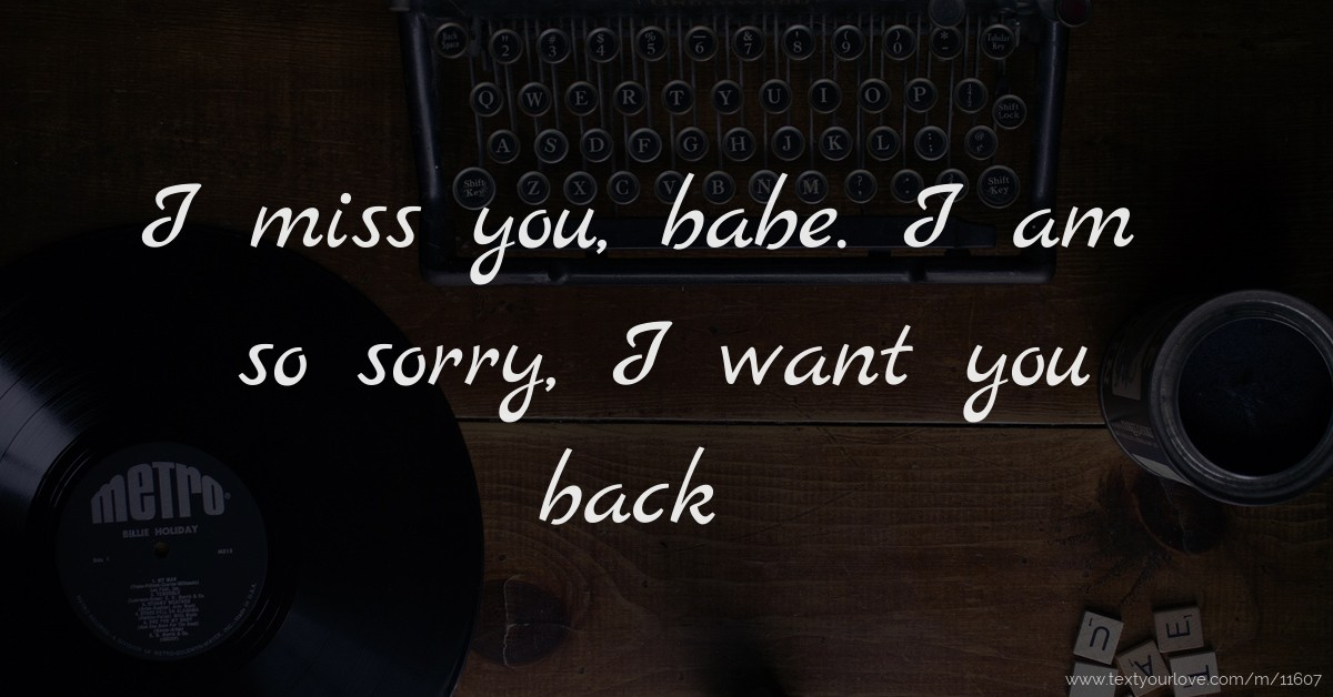 I Miss You Babe I Am So Sorry I Want You Back Text Message By Babe