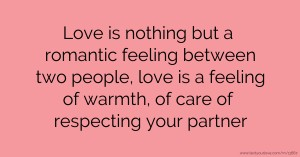 Love is nothing but a romantic feeling between two people, love is a feeling of warmth, of care of respecting your partner.