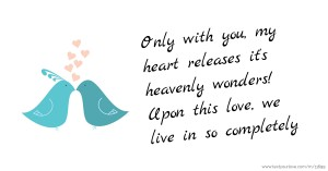 Only with you, my heart releases it's heavenly wonders! Upon this love, we live in so completely.