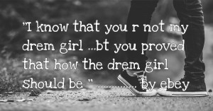 ''I know that you r not my drem girl ...bt you proved that how the drem girl should be '' .............. by ebey