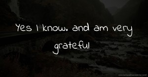 Yes I know.  and am very grateful