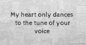 My heart only dances to the tune of your voice.