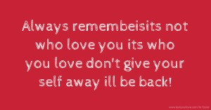 Always remembeisits not who love you its who you love don't give your self away ill be back!