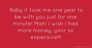 Baby it took me one year to be with you just for one minute! Man! I wish I had more money, your so expensive!!!