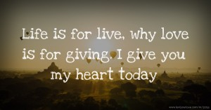 Life is for live, why love is for giving. I give you my heart today