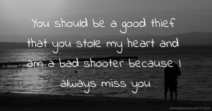 You should be a good thief that you stole my heart and am a bad shooter because I always miss you.