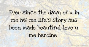 Ever since the dawn of u in me h@  me life's story has been made beautiful..love u me heroine