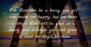 One Rose can be a bocay, one girl can make me happy, but we know a single Rose isn't as good as a bocay and a single girl isn't great so don't be single be mine