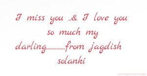 I miss you ..& I love you so much my darling.............from jagdish solanki