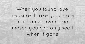 When you found love treasure it take good care of it cause love come unesen you can only see it when it gone.