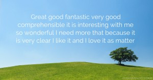 Great good fantastic very good comprehensible it is interesting with me so wonderful I need more that because it is very clear I like it and I love it as matter