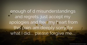 enough of d misunderstandings and regrets. just accept my apologies and free my heart from this pain. am deeply sorry for what I did.... please forgive me....