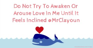 Do Not Try To Awaken Or Arouse Love In Me Until It Feels Inclined @MrClayoun