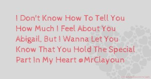 I Don't Know How To Tell You How Much I Feel About You Abigail, But I Wanna Let You Know That You Hold The Special Part In My Heart @MrClayoun