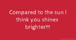 Compared to the sun I think you shines brighter!!!