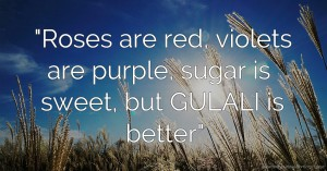 Roses are red, violets are purple, sugar is sweet, but GULALI is better