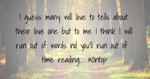 I guess many will love to tells about their love one but to me I think I will run out of words nd you'll run out of time reading.... #Ontop