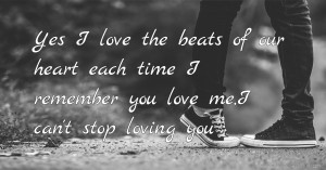 Yes I love the beats 💗 of our heart ❤️ each time I remember you love me,I can't stop ✋ loving you