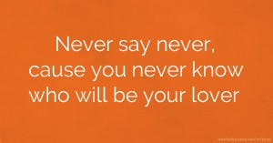 Never say never, cause you never know who will be your lover.