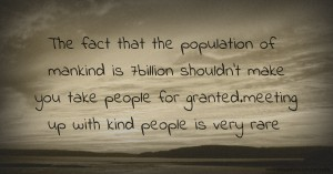 The fact that the population of mankind is 7billion shouldn't make you take people for granted.meeting up with kind people is very rare.