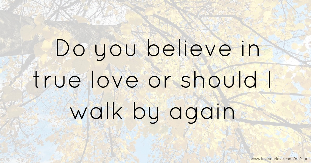 Do You Believe In True Love Or Should I Walk By Again Text Message