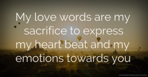 My love words are my sacrifice to express my heart beat and my emotions towards you