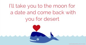 I'll take you to the moon for a date and come back with you for desert