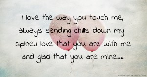 I love the way you touch me, always sending chills down my spine.I love that you are with me and glad that you are mine....