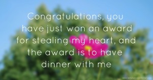 Congratulations, you have just won an award for stealing my heart, and the award is to have dinner with me.