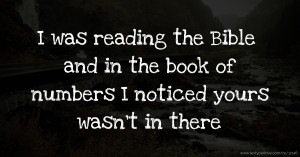 I was reading the Bible and in the book of numbers I noticed yours wasn't in there