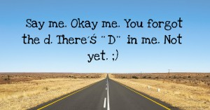 Say me. Okay me. You forgot the d. There´ś ¨D¨ in me. Not yet. ;)