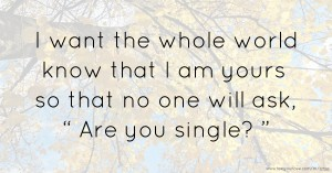 "I want the whole world know that I am yours so that no one will ask, "" Are you single? """