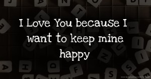 I Love You because  I want to keep mine happy
