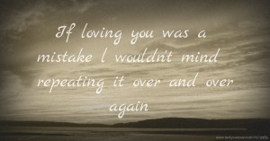 If loving you was a mistake l wouldn't mind repeating it over and over again