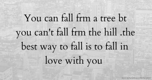 You can fall frm a tree bt you can't fall frm the hill .the best way to fall is to fall in love with you