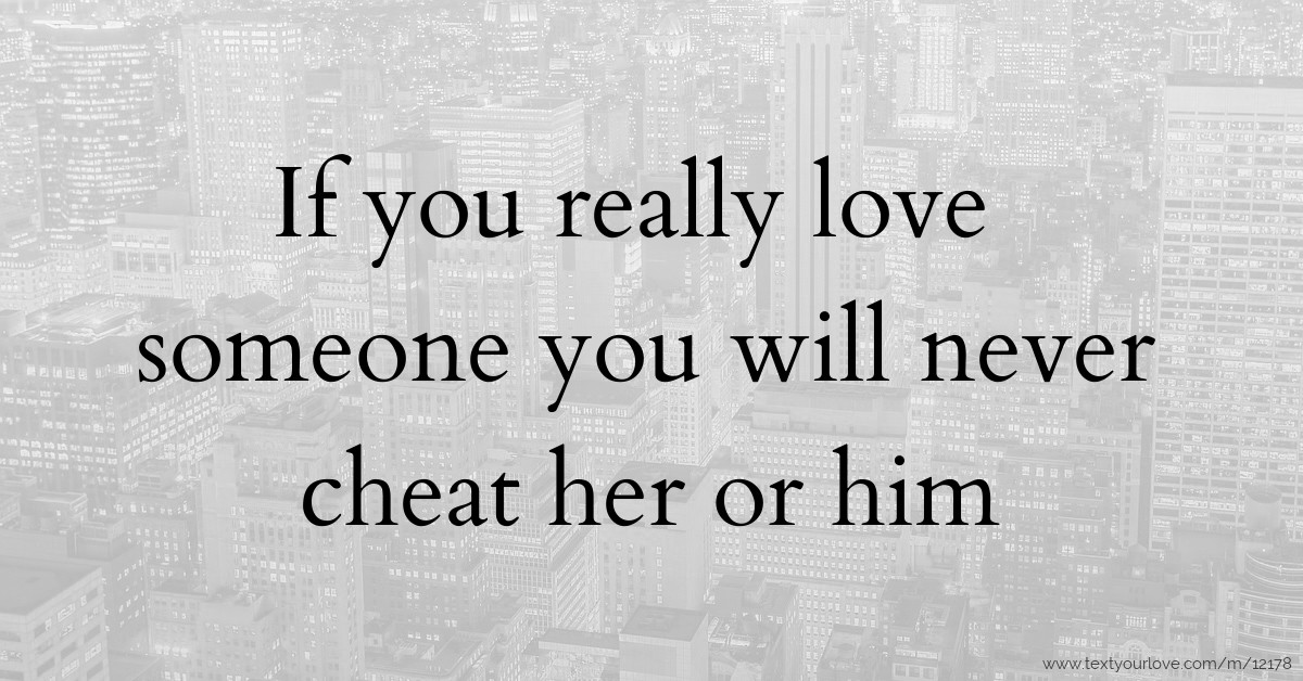If you really love someone you will never cheat her or
