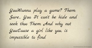You:Wanna play a game? Them: Sure... You: It can't be hide and seek thoo Them: And why not You:Cause a girl like you, is impossible to find.