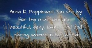 Anna K. Popplewell You are by far the most amazing, beautiful, sexy, loving, kind and caring woman in the world.