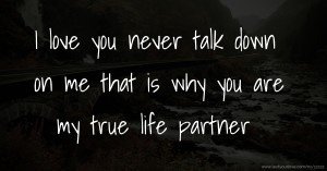 I love you  never talk down on me that is why you are my true life partner