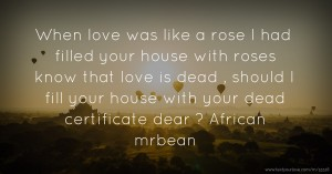 When love was like a rose I had filled your house with roses know that love is dead , should I fill your house with your dead certificate dear ? African mrbean