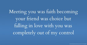 Meeting you was faith becoming your friend was choice but falling in love with you was completely out of my control