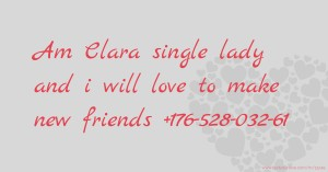 Am Clara single lady and i will     love to make new friends  +176-528-032-61