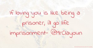 If loving you is like being a prisoner, i'll go life imprisonment- @MrClayoun