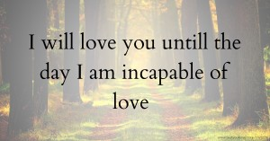 I will love you untill the day I am incapable of love.