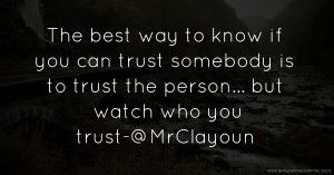 The best way to know if you can trust somebody is to trust the person... but watch who you trust-@MrClayoun