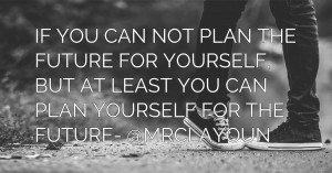 IF YOU CAN NOT PLAN THE FUTURE FOR YOURSELF, BUT AT LEAST YOU CAN PLAN YOURSELF FOR THE FUTURE- @MRCLAYOUN